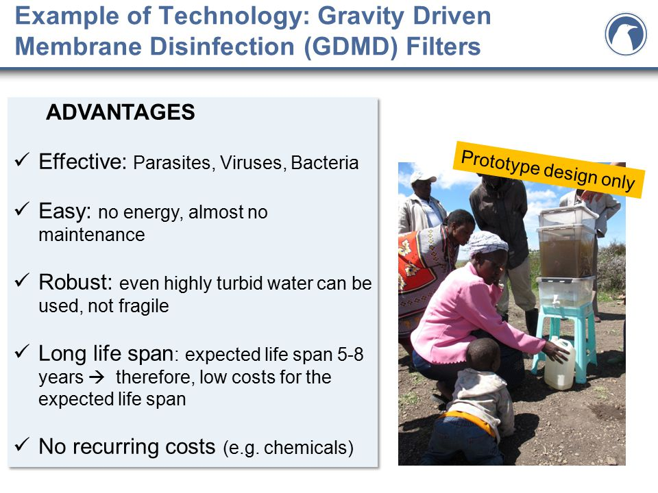 Example of Technology: Gravity Driven Membrane Disinfection (GDMD) Filters ADVANTAGES Effective: Parasites, Viruses, Bacteria Easy: no energy, almost no maintenance Robust: even highly turbid water can be used, not fragile Long life span : expected life span 5-8 years  therefore, low costs for the expected life span No recurring costs (e.g.