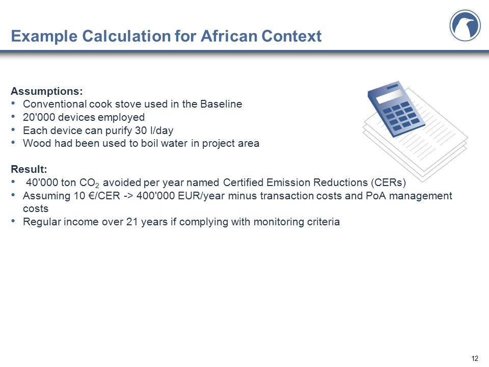 12 Example Calculation for African Context Assumptions: Conventional cook stove used in the Baseline 20'000 devices employed Each device can purify 30