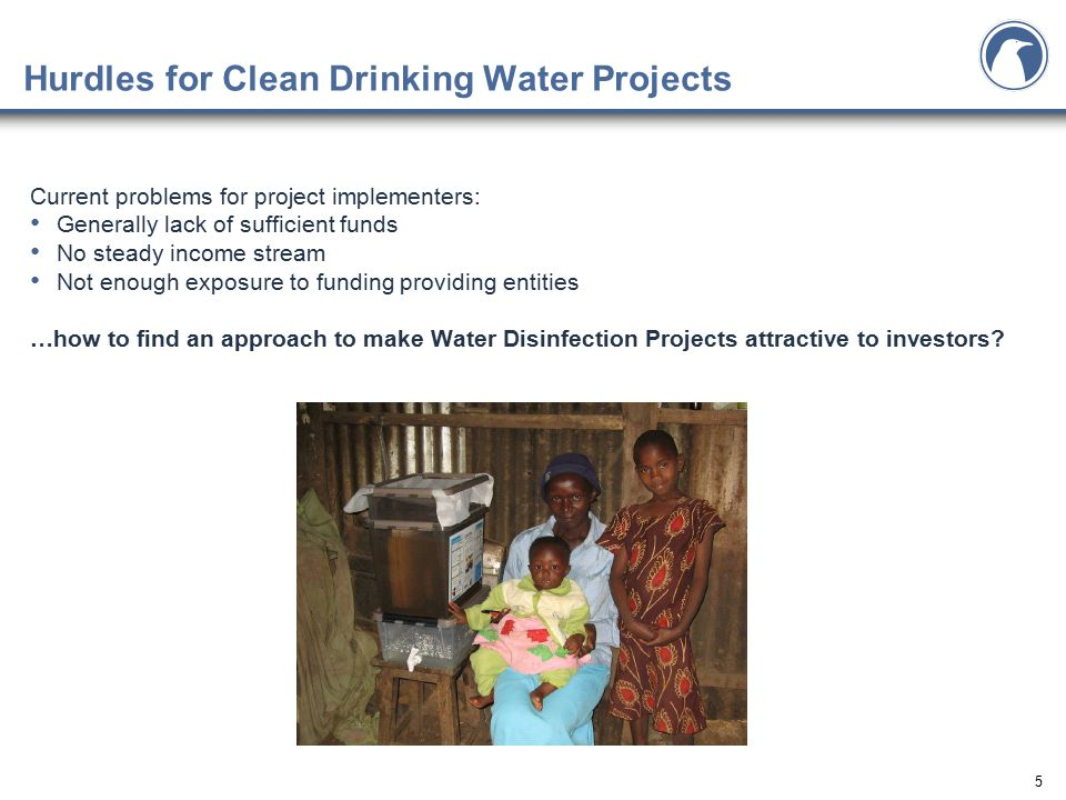 5 Hurdles for Clean Drinking Water Projects Current problems for project implementers: Generally lack of sufficient funds No steady income stream Not enough exposure to funding providing entities …how to find an approach to make Water Disinfection Projects attractive to investors