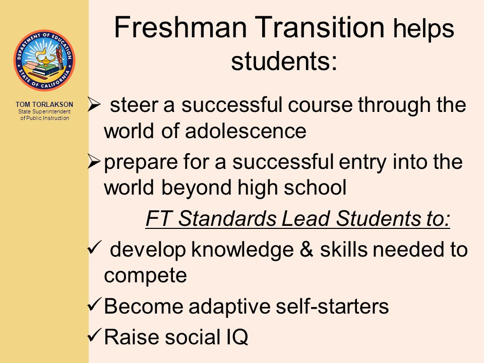 TOM TORLAKSON State Superintendent of Public Instruction Freshman Transition helps students:  steer a successful course through the world of adolescence  prepare for a successful entry into the world beyond high school FT Standards Lead Students to: develop knowledge & skills needed to compete Become adaptive self-starters Raise social IQ