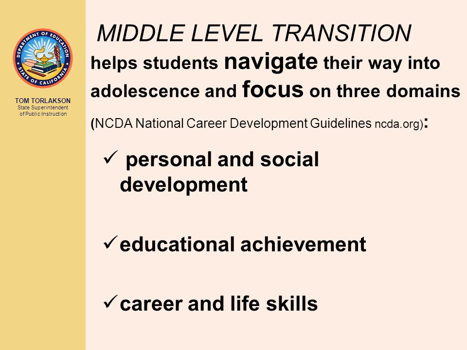 TOM TORLAKSON State Superintendent of Public Instruction MIDDLE LEVEL TRANSITION helps students navigate their way into adolescence and focus on three domains (NCDA National Career Development Guidelines ncda.org) : personal and social development educational achievement career and life skills
