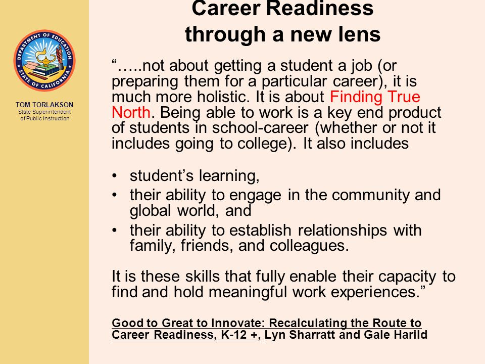 TOM TORLAKSON State Superintendent of Public Instruction Career Readiness through a new lens …..not about getting a student a job (or preparing them for a particular career), it is much more holistic.