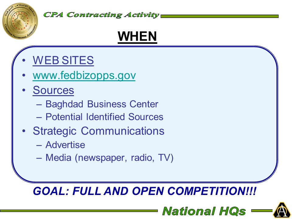 WEB SITES www.fedbizopps.gov Sources –Baghdad Business Center –Potential Identified Sources Strategic Communications –Advertise –Media (newspaper, radio, TV) WHEN GOAL: FULL AND OPEN COMPETITION!!!