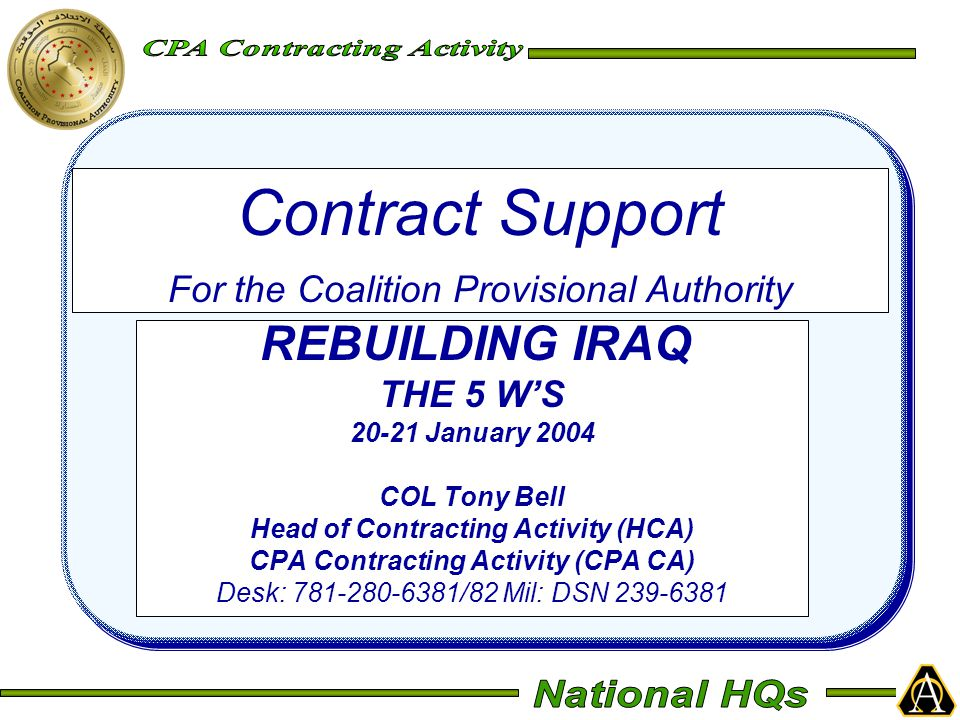 Contract Support For the Coalition Provisional Authority REBUILDING IRAQ THE 5 W'S 20-21 January 2004 COL Tony Bell Head of Contracting Activity (HCA)