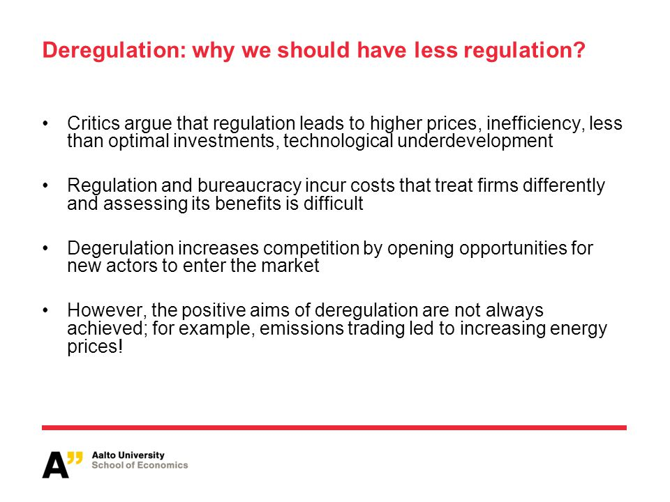 Deregulation: why we should have less regulation? Critics argue that regulation leads to higher prices, inefficiency, less than optimal investments, t