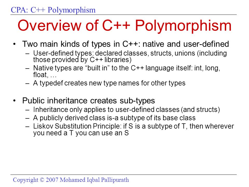CPA: C++ Polymorphism Copyright © 2007 Mohamed Iqbal Pallipurath Overview of C++ Polymorphism Two main kinds of types in C++: native and user-defined –User-defined types: declared classes, structs, unions (including those provided by C++ libraries) –Native types are built in to the C++ language itself: int, long, float, … –A typedef creates new type names for other types Public inheritance creates sub-types –Inheritance only applies to user-defined classes (and structs) –A publicly derived class is-a subtype of its base class –Liskov Substitution Principle: if S is a subtype of T, then wherever you need a T you can use an S