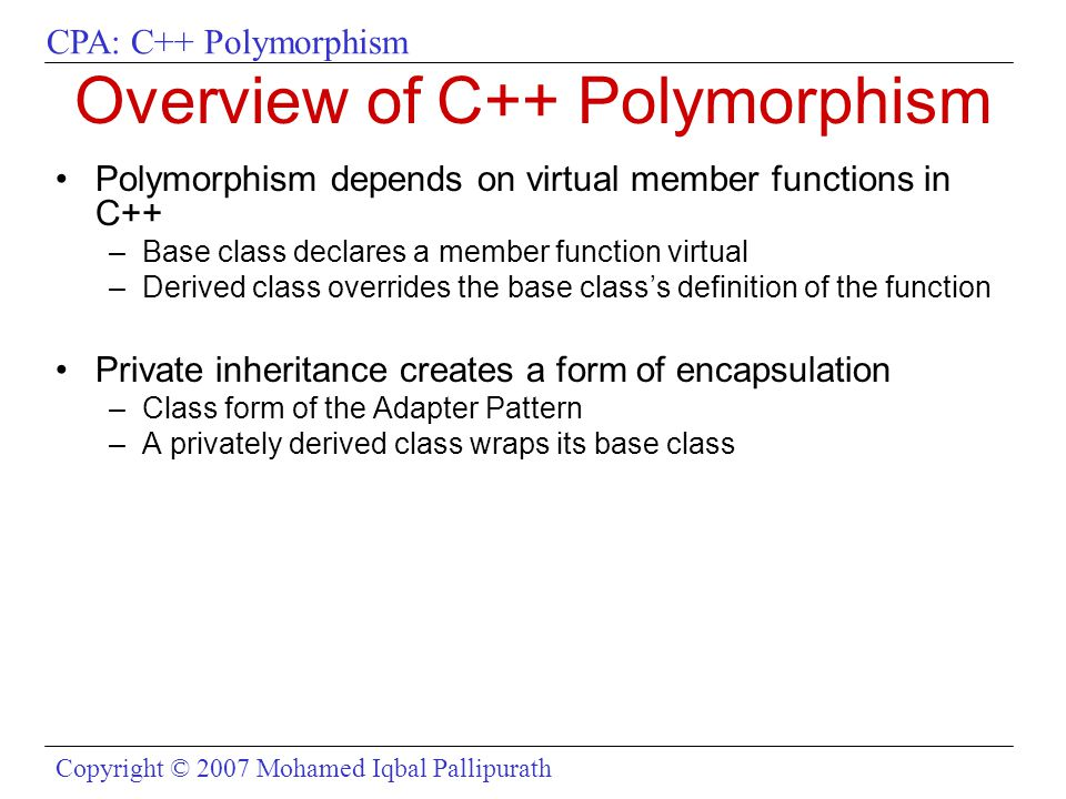 CPA: C++ Polymorphism Copyright © 2007 Mohamed Iqbal Pallipurath Overview of C++ Polymorphism Polymorphism depends on virtual member functions in C++ –Base class declares a member function virtual –Derived class overrides the base class's definition of the function Private inheritance creates a form of encapsulation –Class form of the Adapter Pattern –A privately derived class wraps its base class