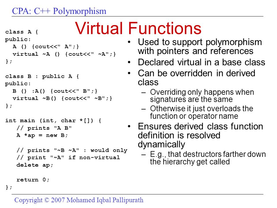 CPA: C++ Polymorphism Copyright © 2007 Mohamed Iqbal Pallipurath Virtual Functions class A { public: A () {cout<< A ;} virtual ~A () {cout<< ~A ;} }; class B : public A { public: B () :A() {cout<< B ;} virtual ~B() {cout<< ~B ;} }; int main (int, char *[]) { // prints A B A *ap = new B; // prints ~B ~A : would only // print ~A if non-virtual delete ap; return 0; }; Used to support polymorphism with pointers and references Declared virtual in a base class Can be overridden in derived class –Overriding only happens when signatures are the same –Otherwise it just overloads the function or operator name Ensures derived class function definition is resolved dynamically –E.g., that destructors farther down the hierarchy get called