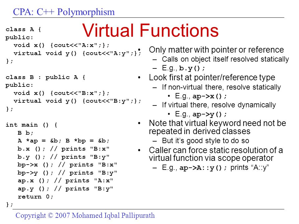 CPA: C++ Polymorphism Copyright © 2007 Mohamed Iqbal Pallipurath Virtual Functions class A { public: void x() {cout<<