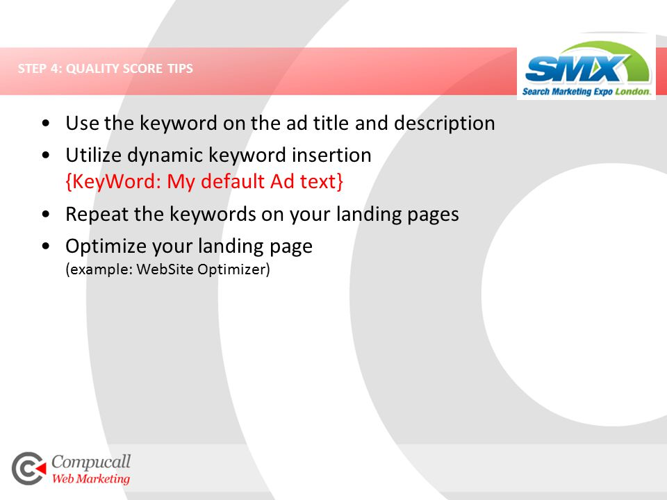 STEP 4: QUALITY SCORE TIPS Use the keyword on the ad title and description Utilize dynamic keyword insertion {KeyWord: My default Ad text} Repeat the keywords on your landing pages Optimize your landing page (example: WebSite Optimizer)