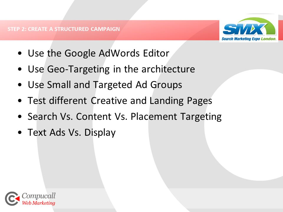 STEP 2: CREATE A STRUCTURED CAMPAIGN Use the Google AdWords Editor Use Geo-Targeting in the architecture Use Small and Targeted Ad Groups Test different Creative and Landing Pages Search Vs.