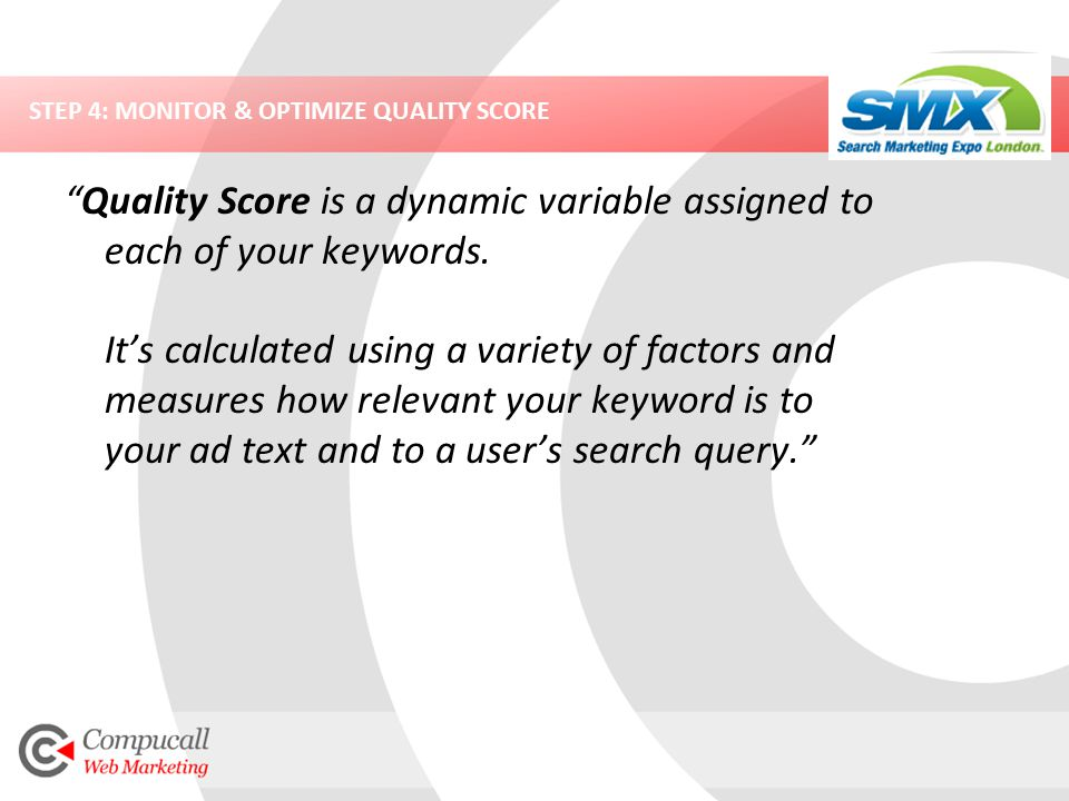 STEP 4: MONITOR & OPTIMIZE QUALITY SCORE Quality Score is a dynamic variable assigned to each of your keywords.