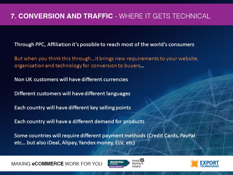 Through PPC, Affiliation it's possible to reach most of the world's consumers But when you think this through…it brings new requirements to your website, organisation and technology for conversion to buyers… Non UK customers will have different currencies Different customers will have different languages Each country will have different key selling points Each country will have a different demand for products Some countries will require different payment methods (Credit Cards, PayPal etc… but also iDeal, Alipay, Yandex money, ELV, etc)
