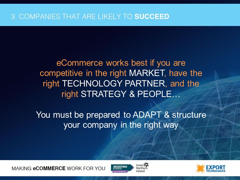 eCommerce works best if you are competitive in the right MARKET, have the right TECHNOLOGY PARTNER, and the right STRATEGY & PEOPLE… You must be prepared to ADAPT & structure your company in the right way