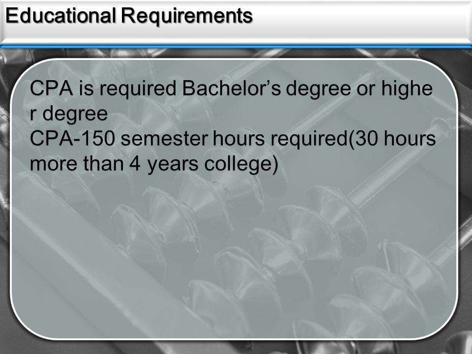 Sources Educational Requirements CPA is required Bachelor's degree or highe r degree CPA-150 semester hours required(30 hours more than 4 years colleg