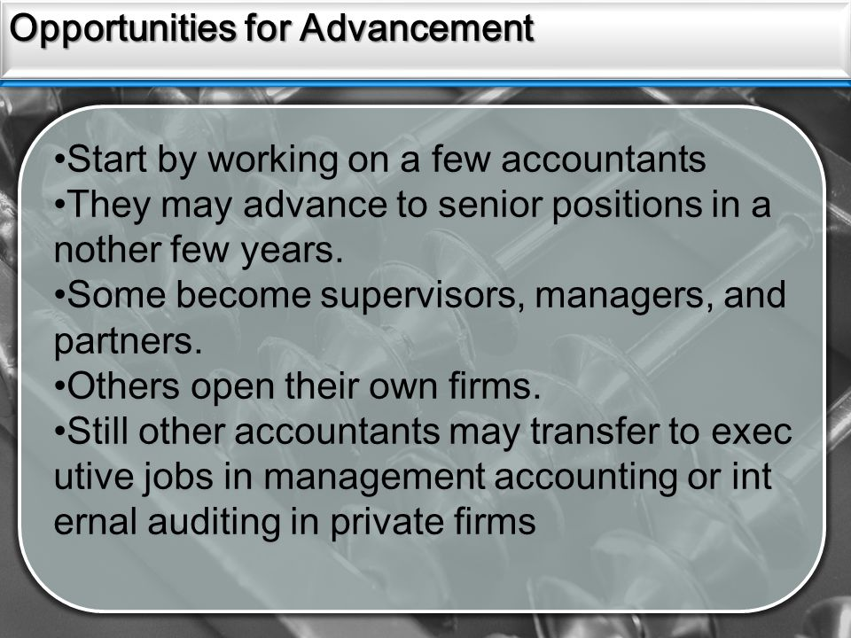Sources Opportunities for Advancement Start by working on a few accountants They may advance to senior positions in a nother few years.