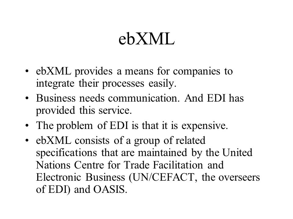 ebXML ebXML provides a means for companies to integrate their processes easily.