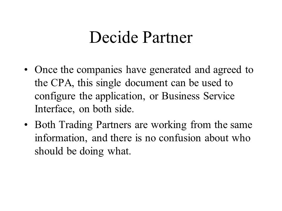 Decide Partner Once the companies have generated and agreed to the CPA, this single document can be used to configure the application, or Business Service Interface, on both side.