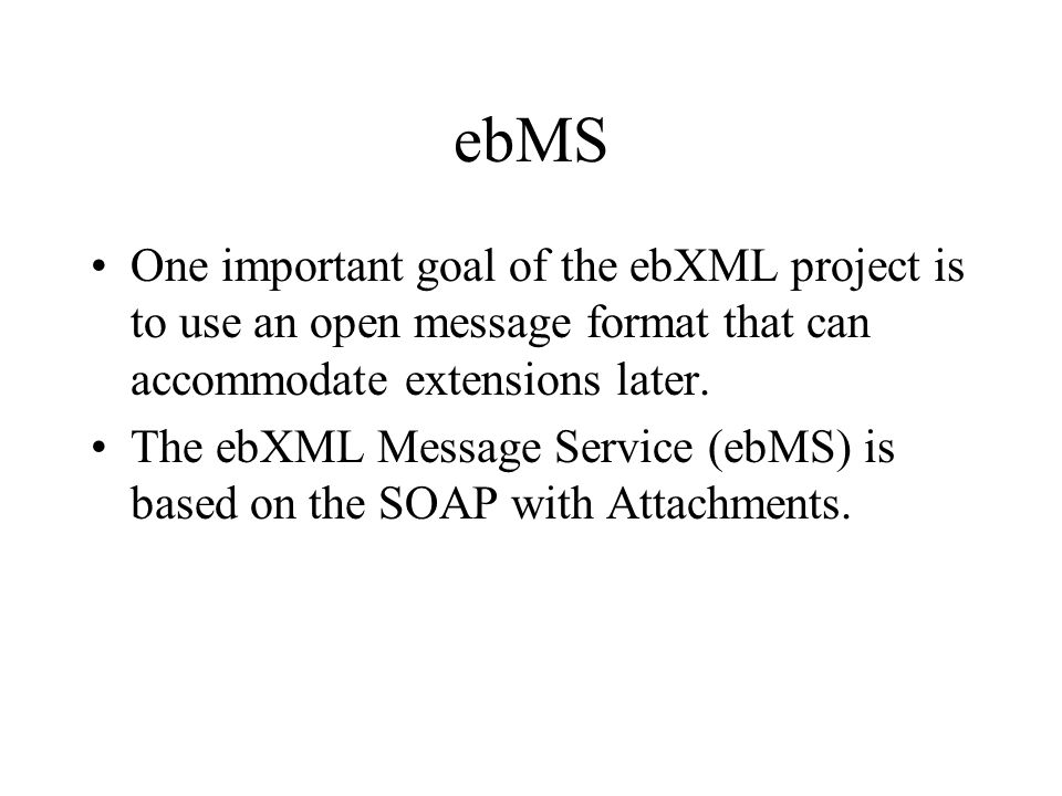 ebMS One important goal of the ebXML project is to use an open message format that can accommodate extensions later.