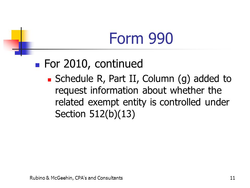 Form 990 For 2010, continued Schedule R, Part II, Column (g) added to request information about whether the related exempt entity is controlled under Section 512(b)(13) Rubino & McGeehin, CPA s and Consultants11