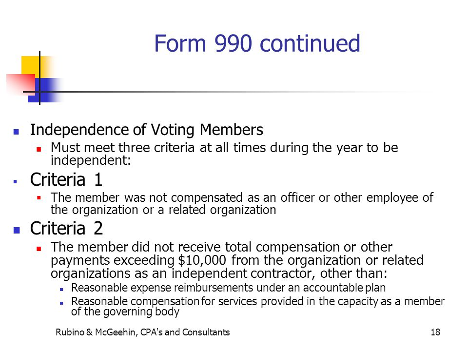 Rubino & McGeehin, CPA s and Consultants18 Form 990 continued Independence of Voting Members Must meet three criteria at all times during the year to be independent:  Criteria 1  The member was not compensated as an officer or other employee of the organization or a related organization Criteria 2 The member did not receive total compensation or other payments exceeding $10,000 from the organization or related organizations as an independent contractor, other than: Reasonable expense reimbursements under an accountable plan Reasonable compensation for services provided in the capacity as a member of the governing body