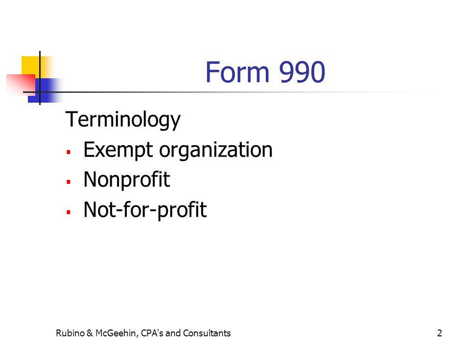 Form 990 continued History of the 990 Revenue Act of 1943 led to the filing of the first Form 990 Unrelated business income established in 1950 Revenue Act of 1954 established section 501(c) for exempt organizations Rubino & McGeehin, CPA s and Consultants3