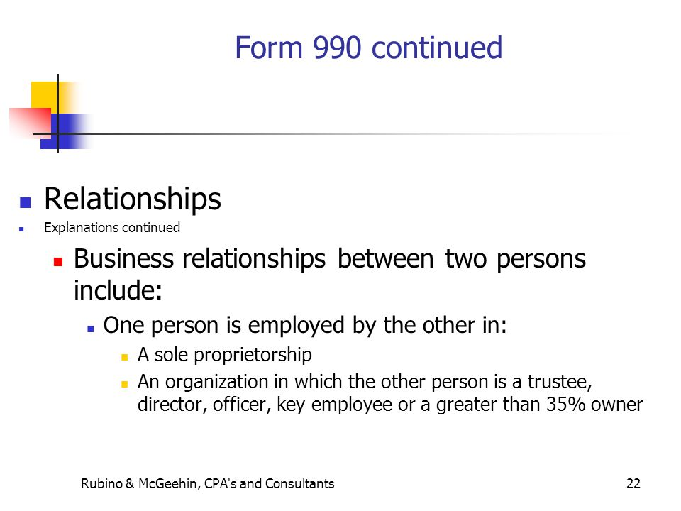 Rubino & McGeehin, CPA s and Consultants22 Form 990 continued Relationships Explanations continued Business relationships between two persons include: One person is employed by the other in: A sole proprietorship An organization in which the other person is a trustee, director, officer, key employee or a greater than 35% owner