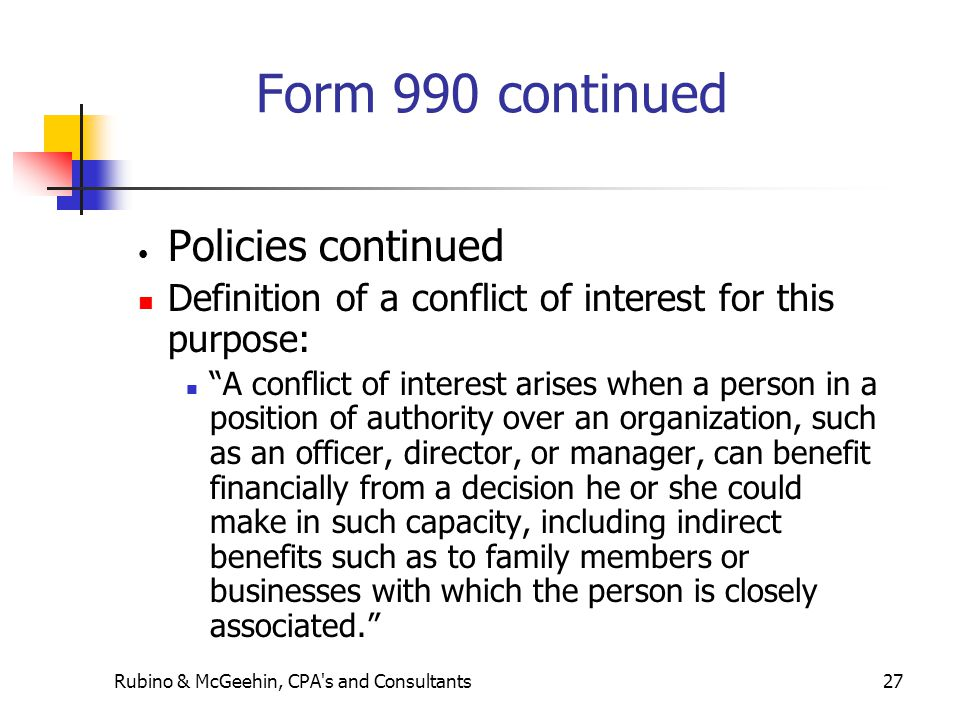 Rubino & McGeehin, CPA s and Consultants27 Form 990 continued Policies continued Definition of a conflict of interest for this purpose: A conflict of interest arises when a person in a position of authority over an organization, such as an officer, director, or manager, can benefit financially from a decision he or she could make in such capacity, including indirect benefits such as to family members or businesses with which the person is closely associated.