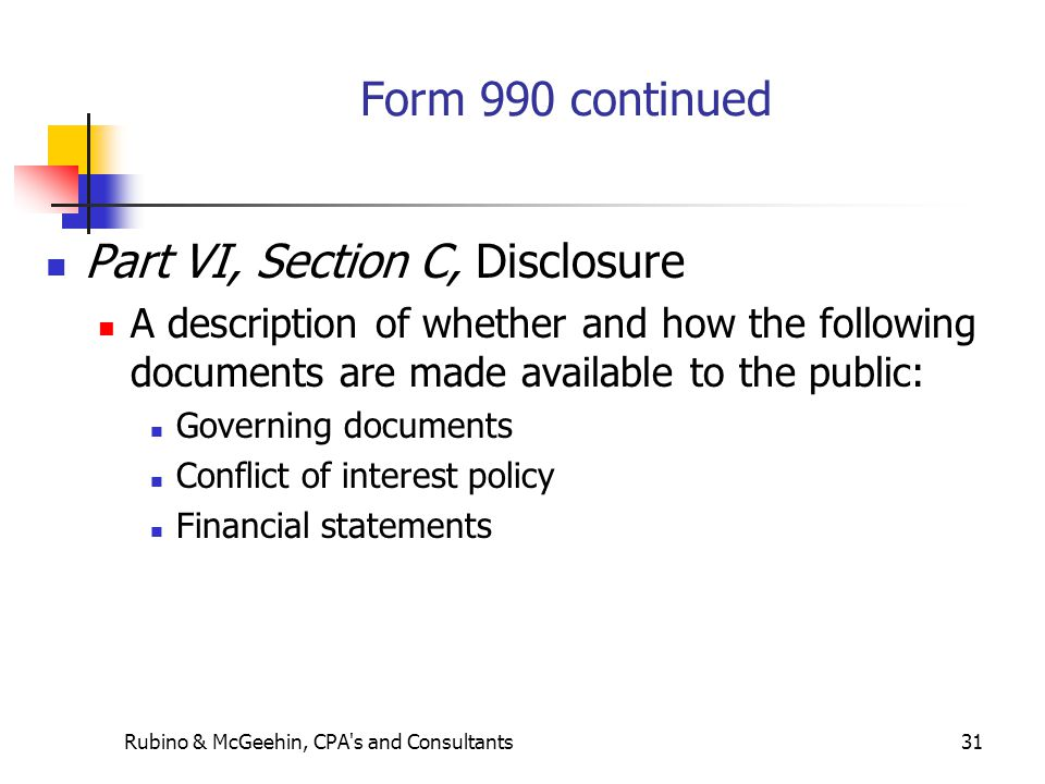 Rubino & McGeehin, CPA s and Consultants31 Form 990 continued Part VI, Section C, Disclosure A description of whether and how the following documents are made available to the public: Governing documents Conflict of interest policy Financial statements