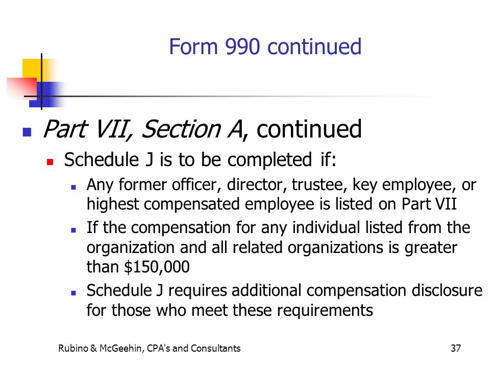 Rubino & McGeehin, CPA s and Consultants37 Form 990 continued Part VII, Section A, continued Schedule J is to be completed if: Any former officer, director, trustee, key employee, or highest compensated employee is listed on Part VII If the compensation for any individual listed from the organization and all related organizations is greater than $150,000 Schedule J requires additional compensation disclosure for those who meet these requirements