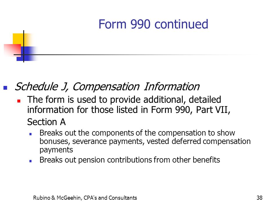 Rubino & McGeehin, CPA s and Consultants38 Form 990 continued Schedule J, Compensation Information The form is used to provide additional, detailed information for those listed in Form 990, Part VII, Section A Breaks out the components of the compensation to show bonuses, severance payments, vested deferred compensation payments Breaks out pension contributions from other benefits