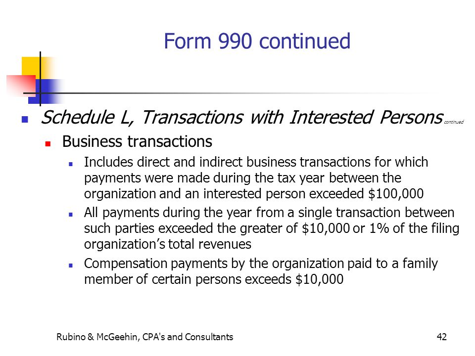 Rubino & McGeehin, CPA s and Consultants42 Form 990 continued Schedule L, Transactions with Interested Persons continued Business transactions Includes direct and indirect business transactions for which payments were made during the tax year between the organization and an interested person exceeded $100,000 All payments during the year from a single transaction between such parties exceeded the greater of $10,000 or 1% of the filing organization's total revenues Compensation payments by the organization paid to a family member of certain persons exceeds $10,000