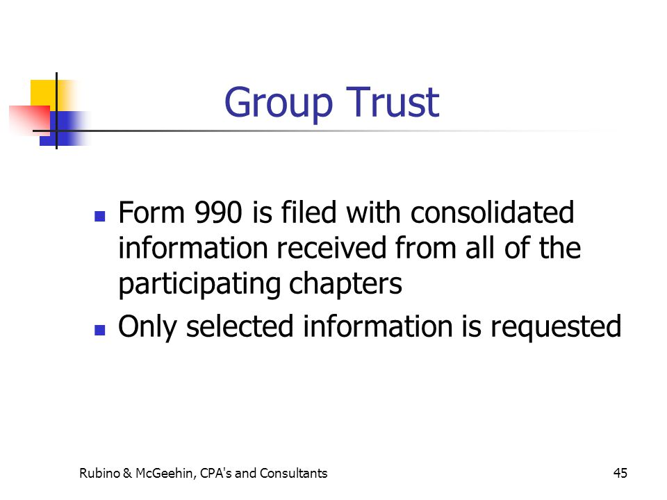 Group Trust Form 990 is filed with consolidated information received from all of the participating chapters Only selected information is requested Rubino & McGeehin, CPA s and Consultants45