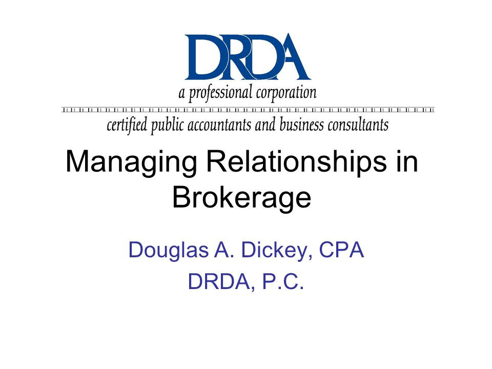 Managing Relationships in Brokerage Douglas A. Dickey, CPA DRDA, P.C.