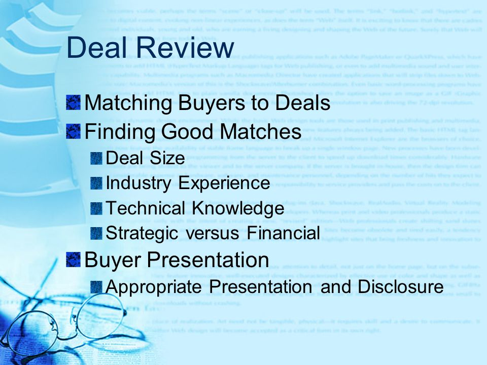 Deal Review Matching Buyers to Deals Finding Good Matches Deal Size Industry Experience Technical Knowledge Strategic versus Financial Buyer Presentation Appropriate Presentation and Disclosure