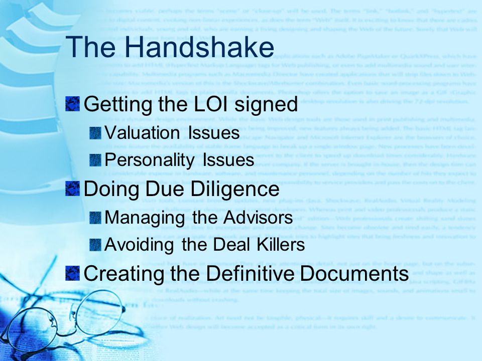 The Handshake Getting the LOI signed Valuation Issues Personality Issues Doing Due Diligence Managing the Advisors Avoiding the Deal Killers Creating the Definitive Documents