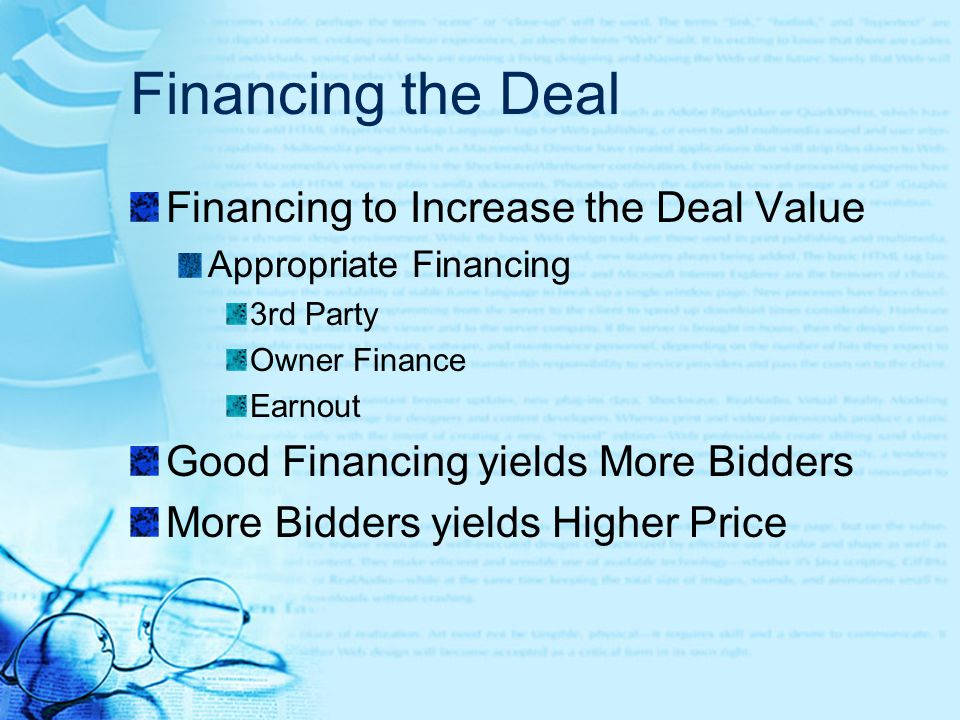Financing the Deal Financing to Increase the Deal Value Appropriate Financing 3rd Party Owner Finance Earnout Good Financing yields More Bidders More Bidders yields Higher Price