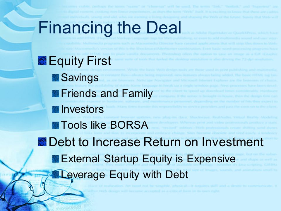 Financing the Deal Equity First Savings Friends and Family Investors Tools like BORSA Debt to Increase Return on Investment External Startup Equity is Expensive Leverage Equity with Debt