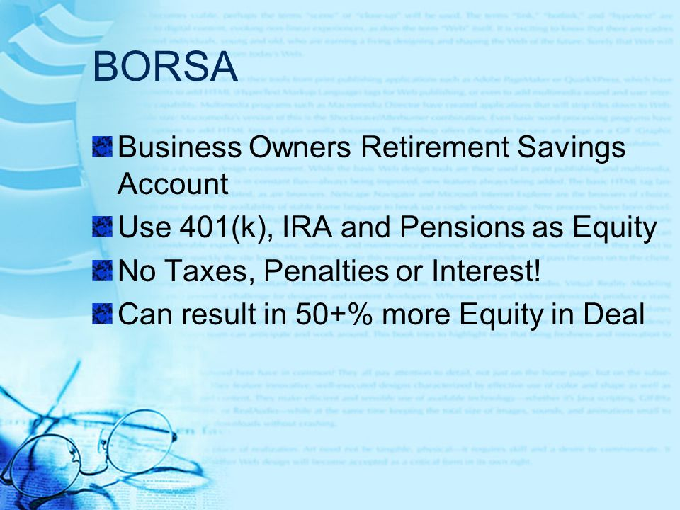 BORSA Business Owners Retirement Savings Account Use 401(k), IRA and Pensions as Equity No Taxes, Penalties or Interest.
