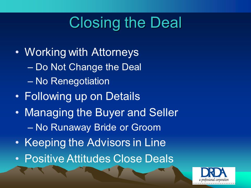 Closing the Deal Working with Attorneys –Do Not Change the Deal –No Renegotiation Following up on Details Managing the Buyer and Seller –No Runaway Bride or Groom Keeping the Advisors in Line Positive Attitudes Close Deals