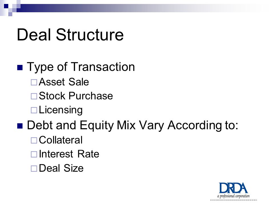 Deal Structure Type of Transaction  Asset Sale  Stock Purchase  Licensing Debt and Equity Mix Vary According to:  Collateral  Interest Rate  Deal Size