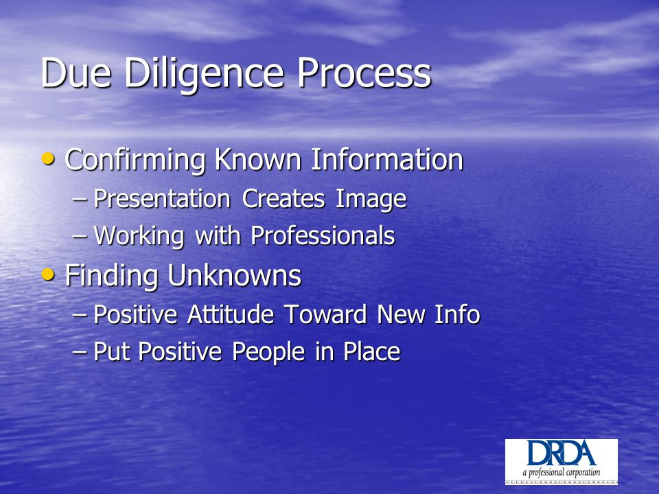 Due Diligence Process Confirming Known Information Confirming Known Information –Presentation Creates Image –Working with Professionals Finding Unknowns Finding Unknowns –Positive Attitude Toward New Info –Put Positive People in Place