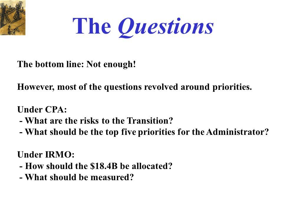 The Questions The bottom line: Not enough! However, most of the questions revolved around priorities. Under CPA: - What are the risks to the Transitio