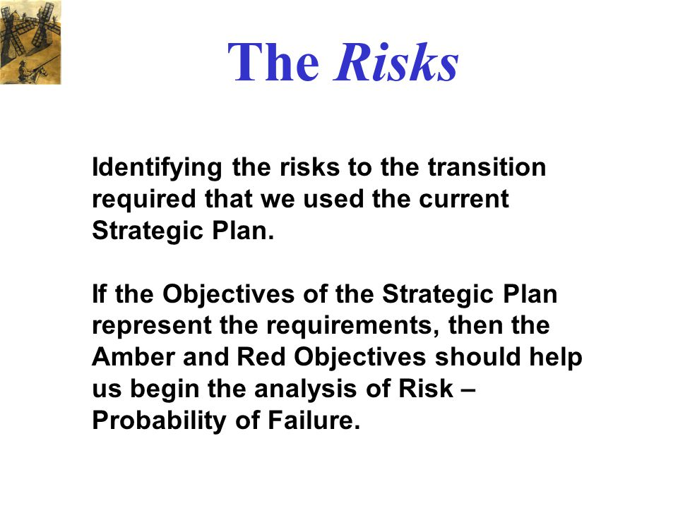 Identifying the risks to the transition required that we used the current Strategic Plan. If the Objectives of the Strategic Plan represent the requir