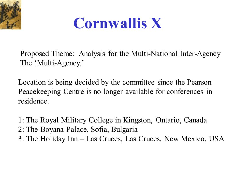 Cornwallis X Proposed Theme: Analysis for the Multi-National Inter-Agency The 'Multi-Agency.' Location is being decided by the committee since the Pearson Peacekeeping Centre is no longer available for conferences in residence.