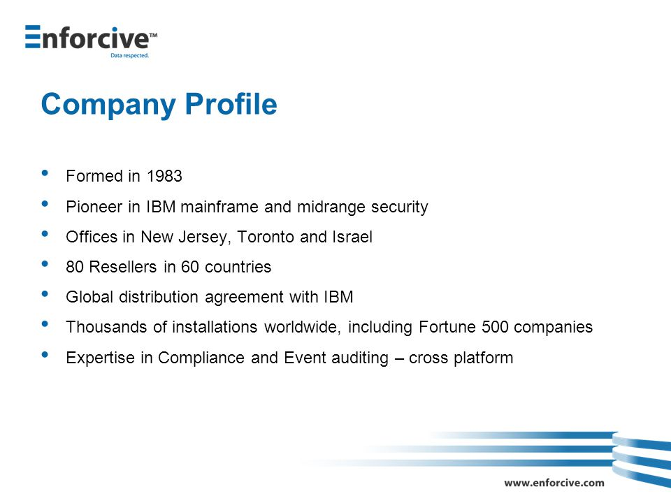 Company Profile Formed in 1983 Pioneer in IBM mainframe and midrange security Offices in New Jersey, Toronto and Israel 80 Resellers in 60 countries Global distribution agreement with IBM Thousands of installations worldwide, including Fortune 500 companies Expertise in Compliance and Event auditing – cross platform