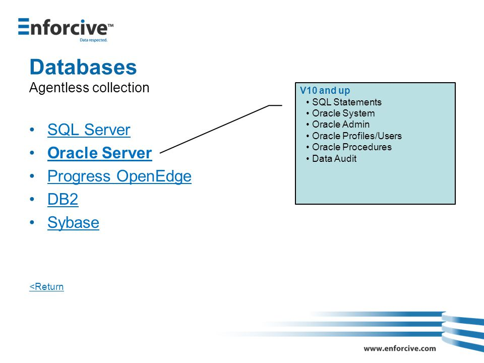 Databases Agentless collection SQL Server Oracle Server Progress OpenEdge DB2 Sybase <Return V10 and up SQL Statements Oracle System Oracle Admin Oracle Profiles/Users Oracle Procedures Data Audit