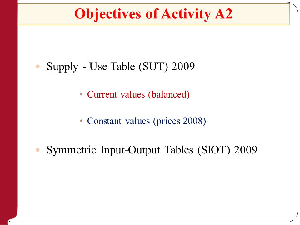 Objectives of Activity A2 Supply - Use Table (SUT) 2009 Current values (balanced) Constant values (prices 2008) Symmetric Input-Output Tables (SIOT) 2009