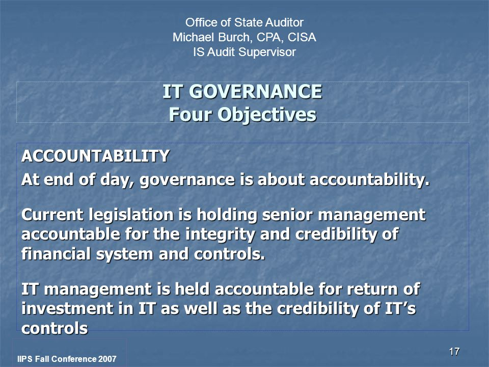 17 IT GOVERNANCE Four Objectives ACCOUNTABILITY At end of day, governance is about accountability.