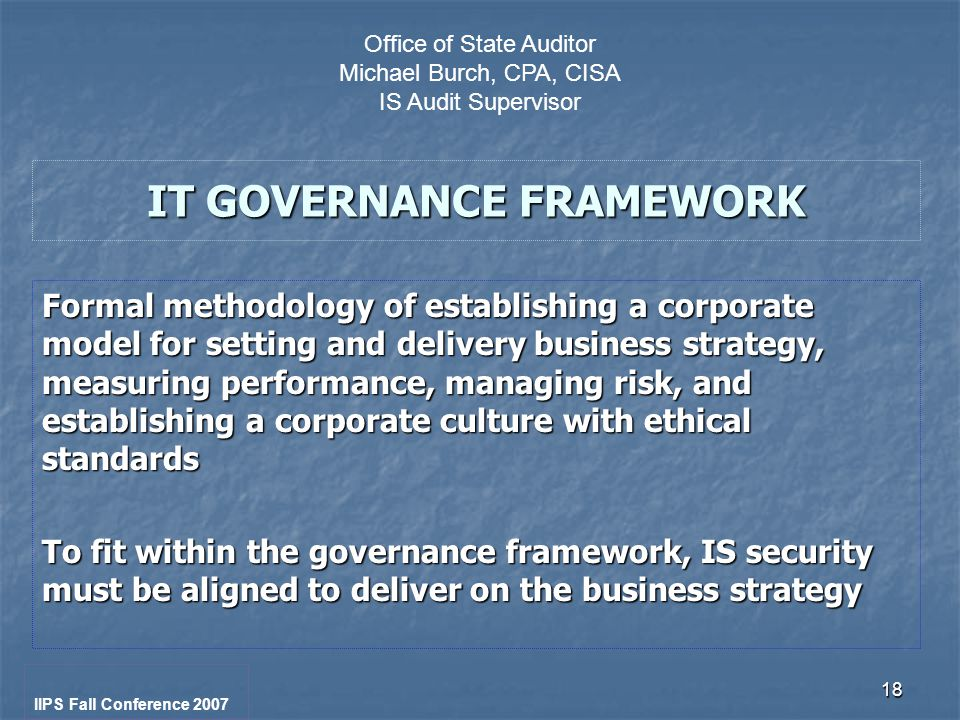 18 IT GOVERNANCE FRAMEWORK Formal methodology of establishing a corporate model for setting and delivery business strategy, measuring performance, managing risk, and establishing a corporate culture with ethical standards To fit within the governance framework, IS security must be aligned to deliver on the business strategy IIPS Fall Conference 2007 Office of State Auditor Michael Burch, CPA, CISA IS Audit Supervisor